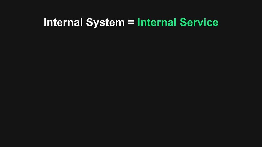 Internal System = Internal Service