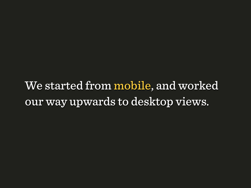We started from mobile, and worked our way upwa...