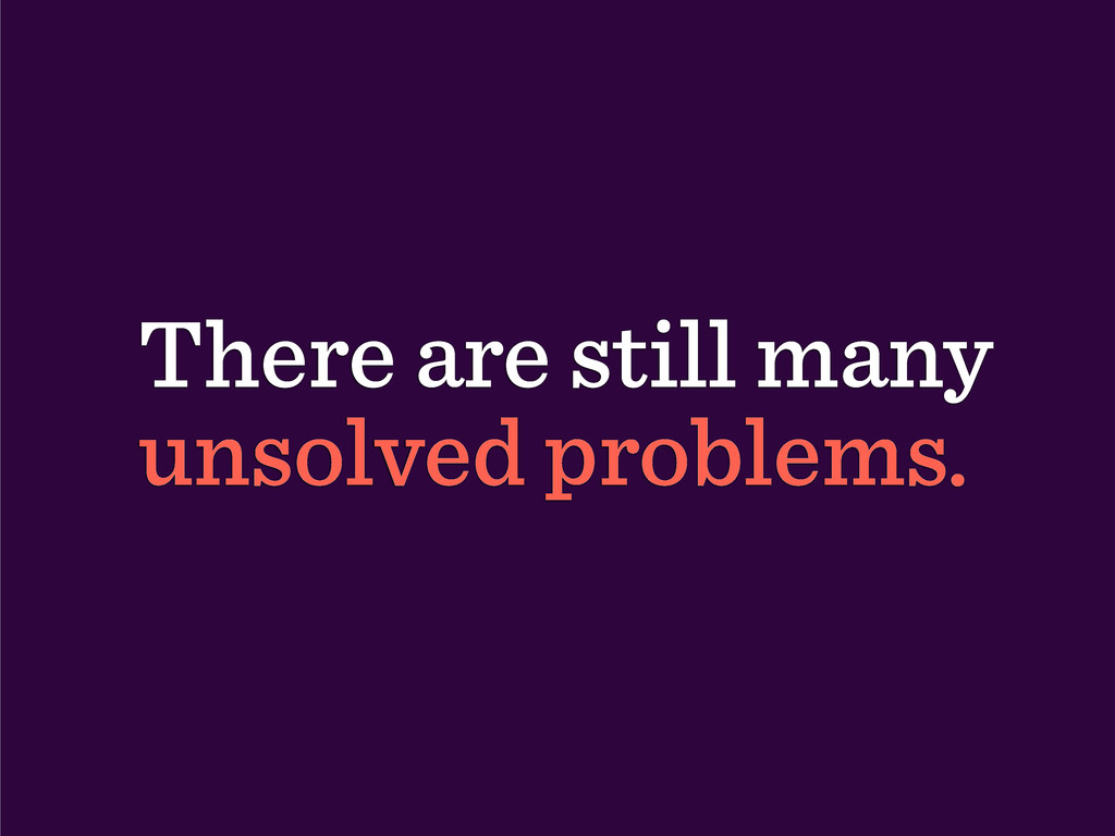 There are still many unsolved problems.