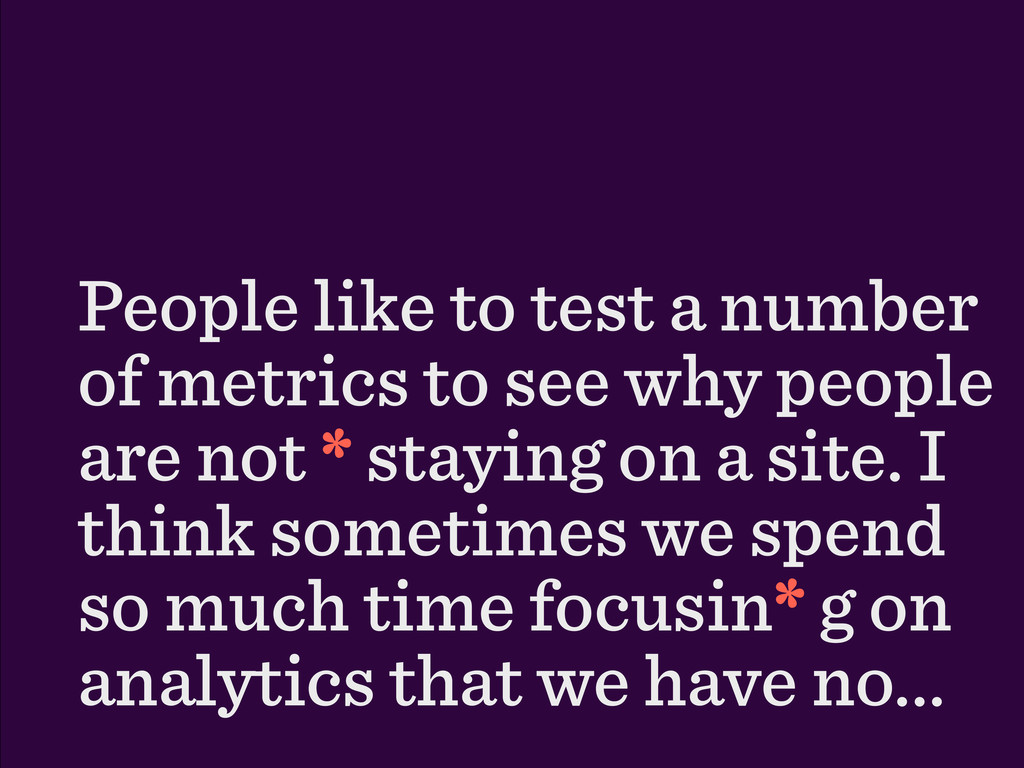 People like to test a number of metrics to see ...