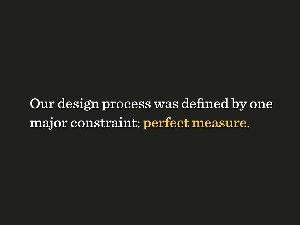Our design process was defined by one major cons...