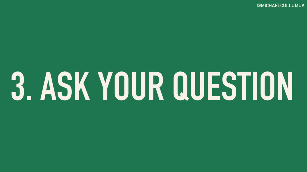 @MICHAELCULLUMUK 3. ASK YOUR QUESTION