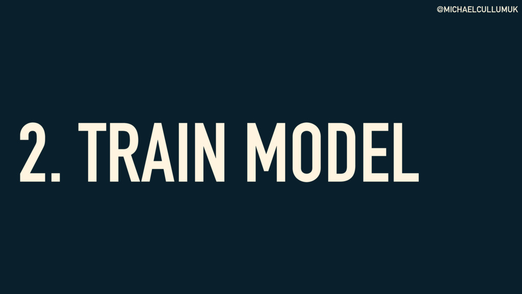 @MICHAELCULLUMUK 2. TRAIN MODEL