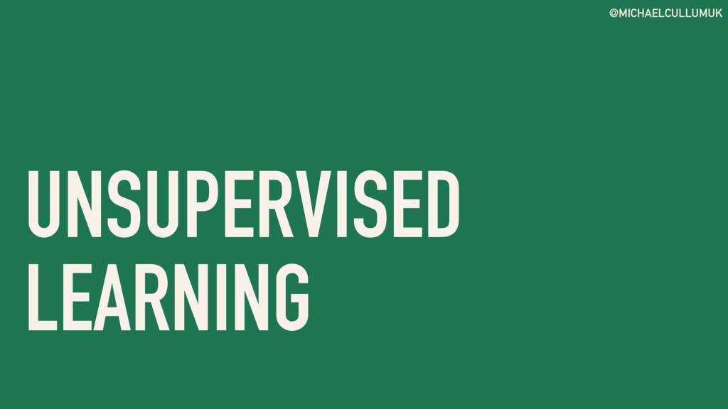 @MICHAELCULLUMUK UNSUPERVISED LEARNING