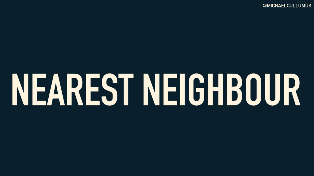 @MICHAELCULLUMUK NEAREST NEIGHBOUR
