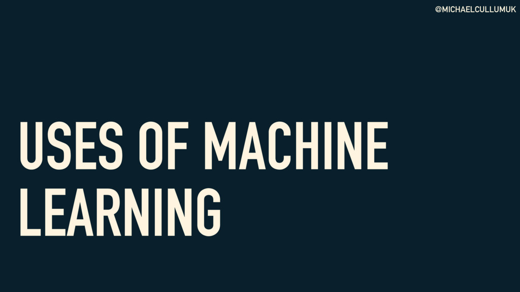 @MICHAELCULLUMUK USES OF MACHINE LEARNING
