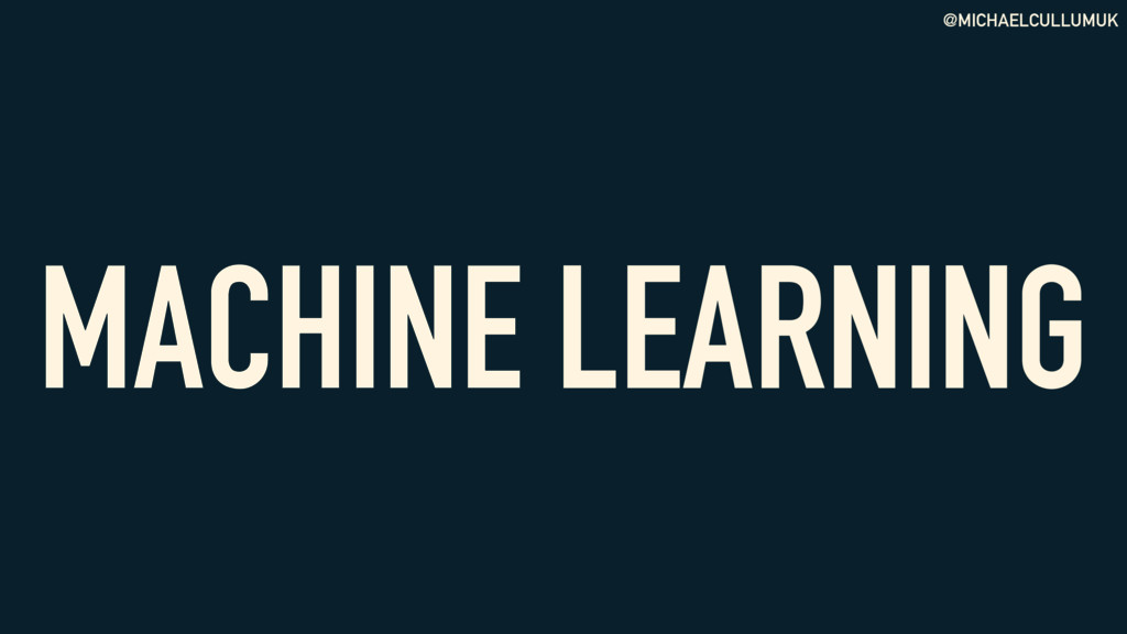 @MICHAELCULLUMUK MACHINE LEARNING