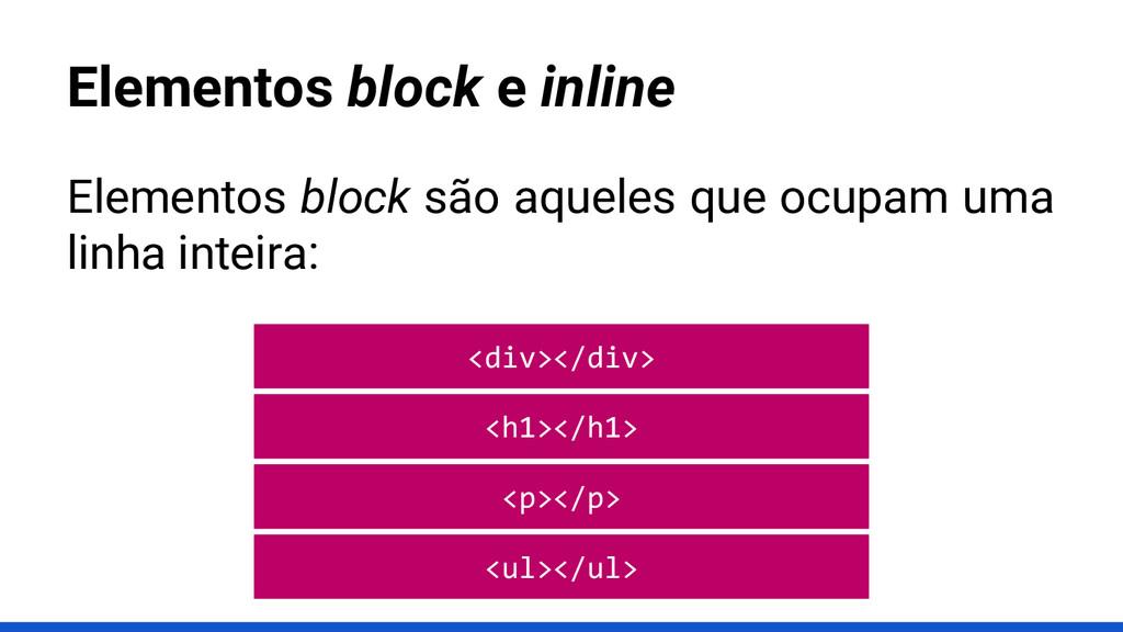Elementos block e inline Elementos block são aq...