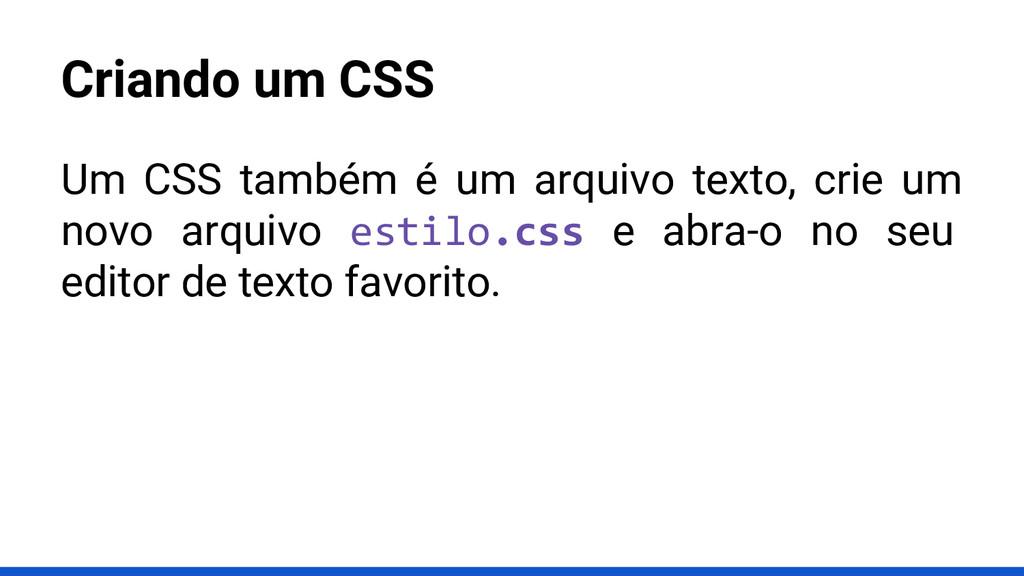 Criando um CSS Um CSS também é um arquivo texto...