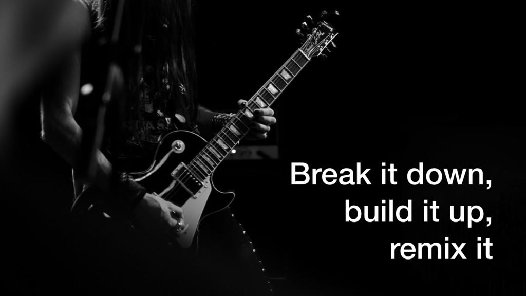 Break it down, build it up, remix it