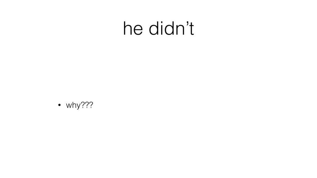 he didn't • why???