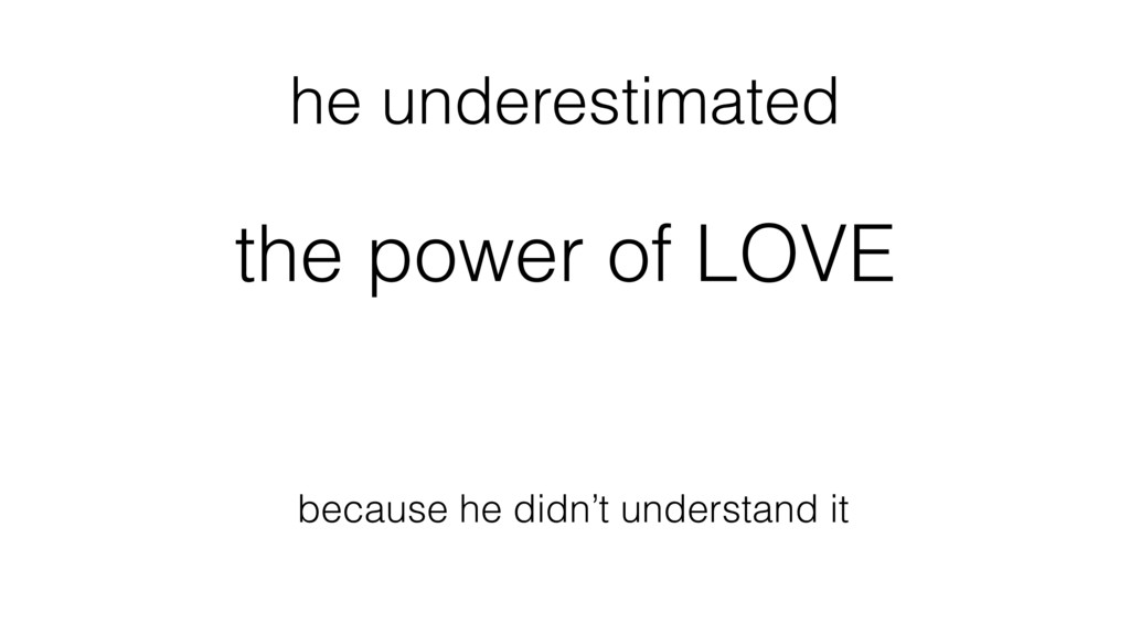 he underestimated the power of LOVE because he ...