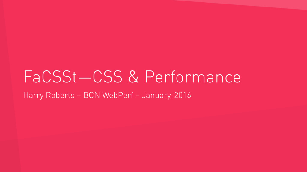 FaCSSt—CSS & Performance Harry Roberts – BCN We...