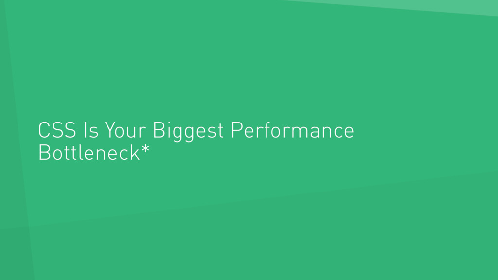 CSS Is Your Biggest Performance Bottleneck*
