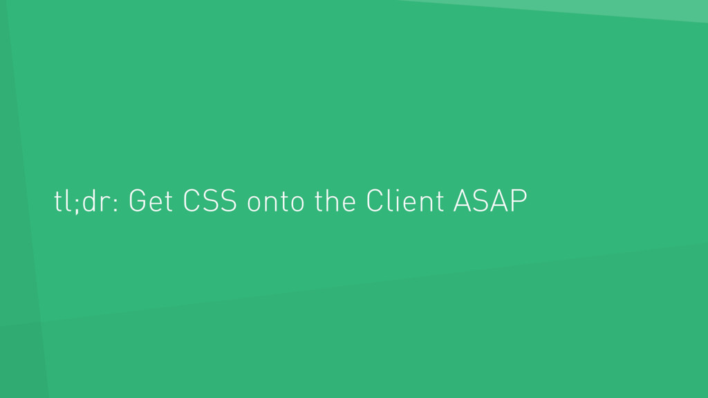 tl;dr: Get CSS onto the Client ASAP