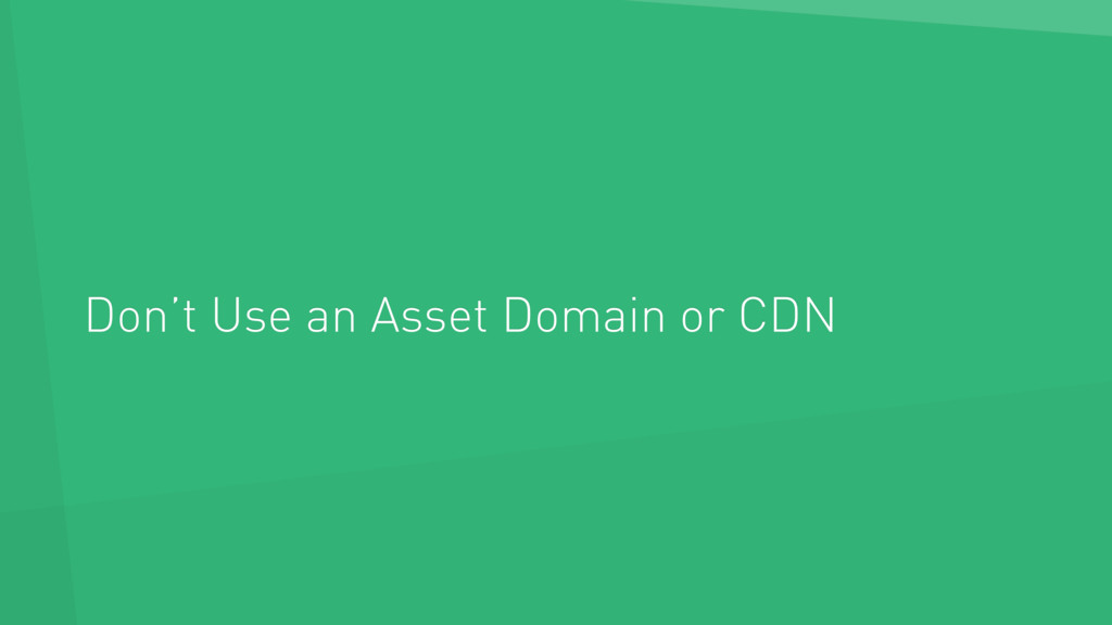 Don't Use an Asset Domain or CDN