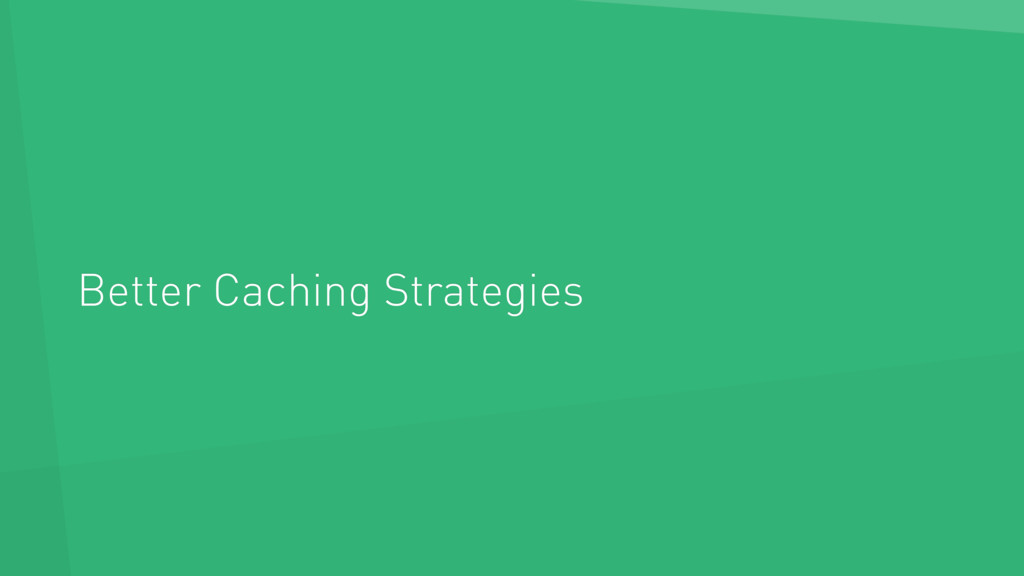 Better Caching Strategies