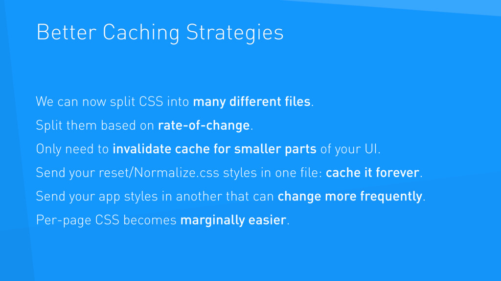 Better Caching Strategies We can now split CSS ...