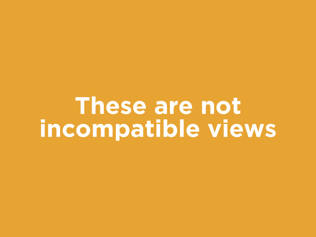 These are not incompatible views