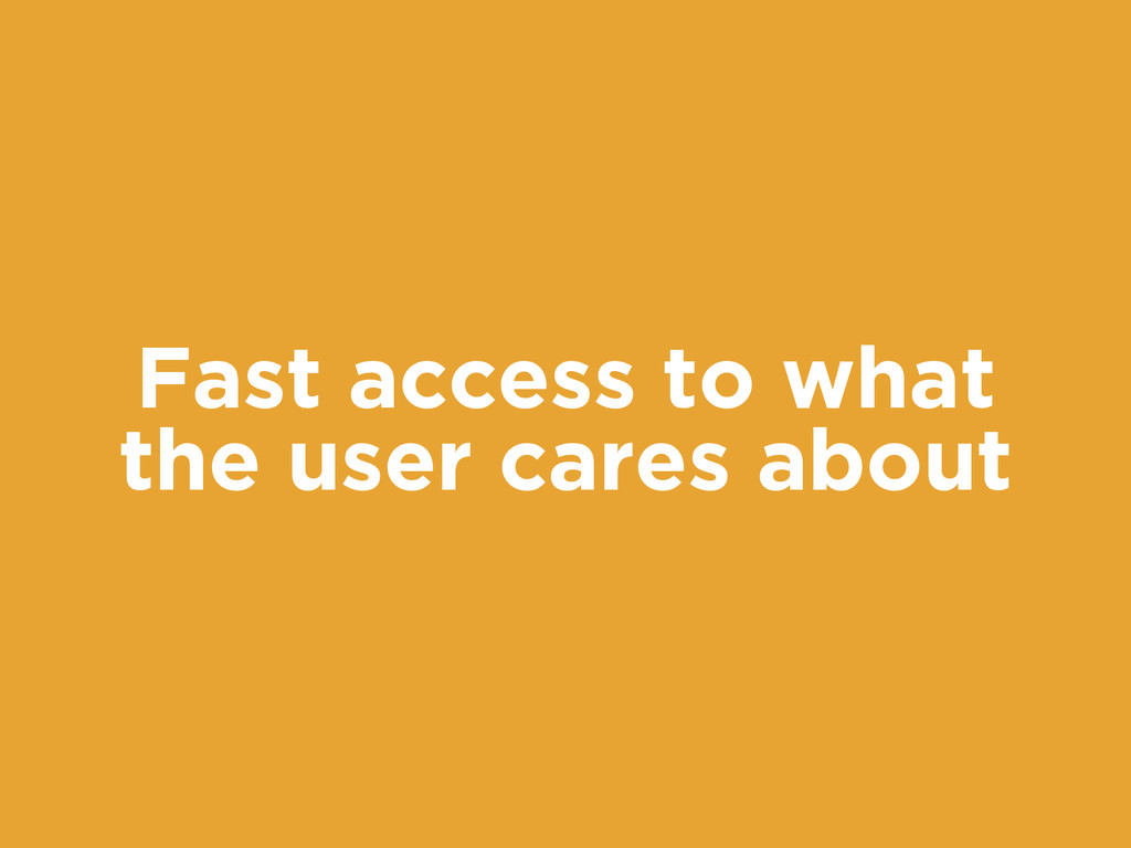 Fast access to what the user cares about