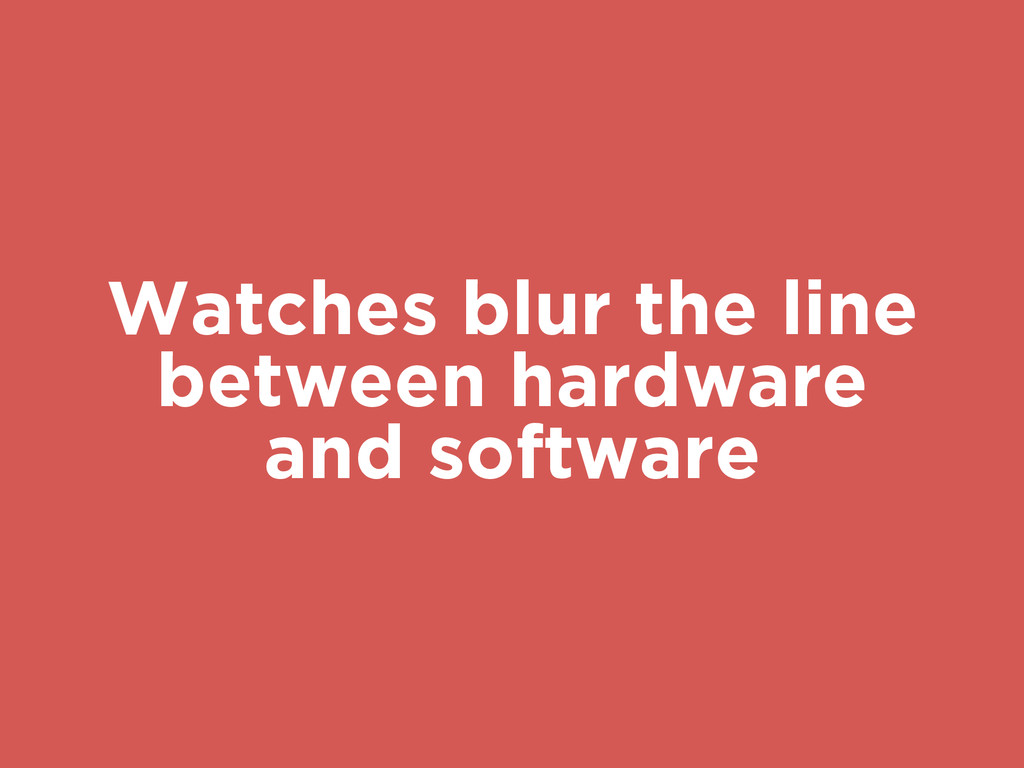 Watches blur the line between hardware and soft...