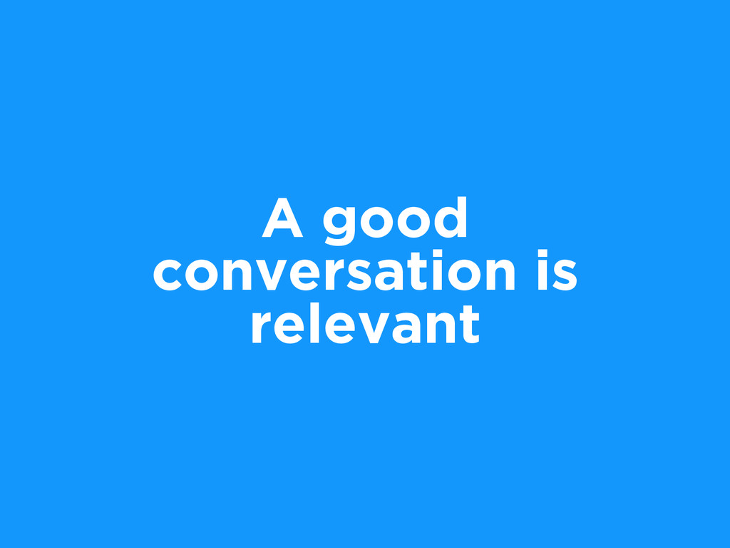 A good conversation is relevant