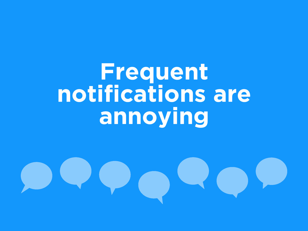 Frequent notifications are annoying