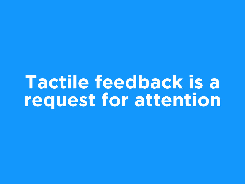 Tactile feedback is a request for attention