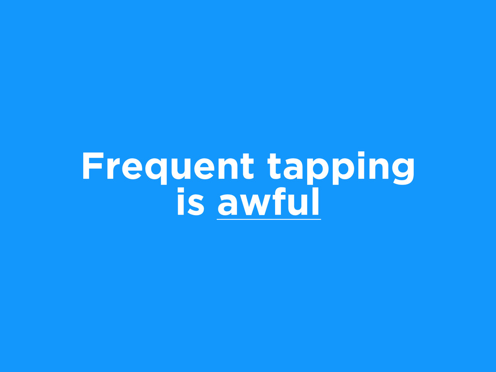 Frequent tapping is awful