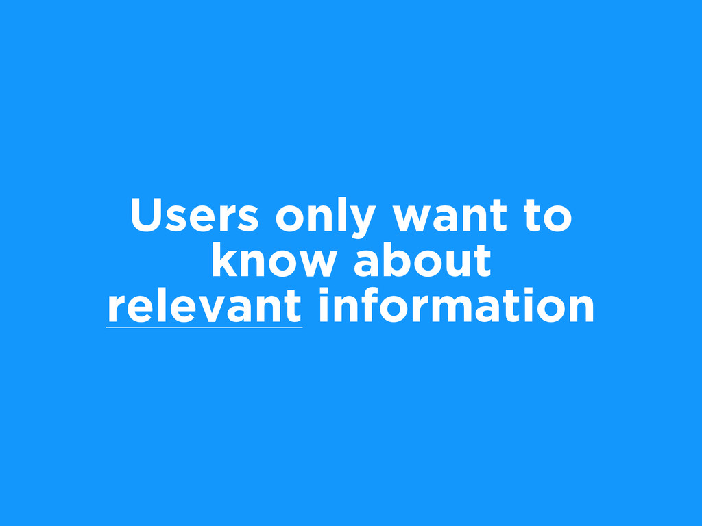 Users only want to know about relevant informat...
