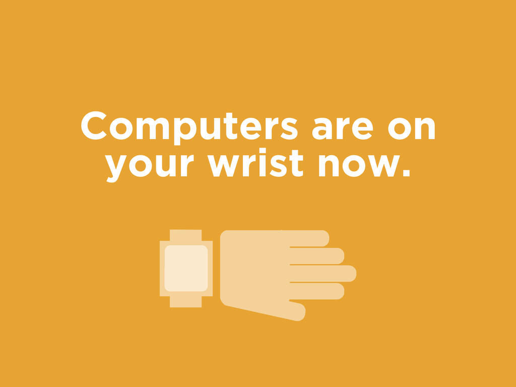 Computers are on your wrist now.