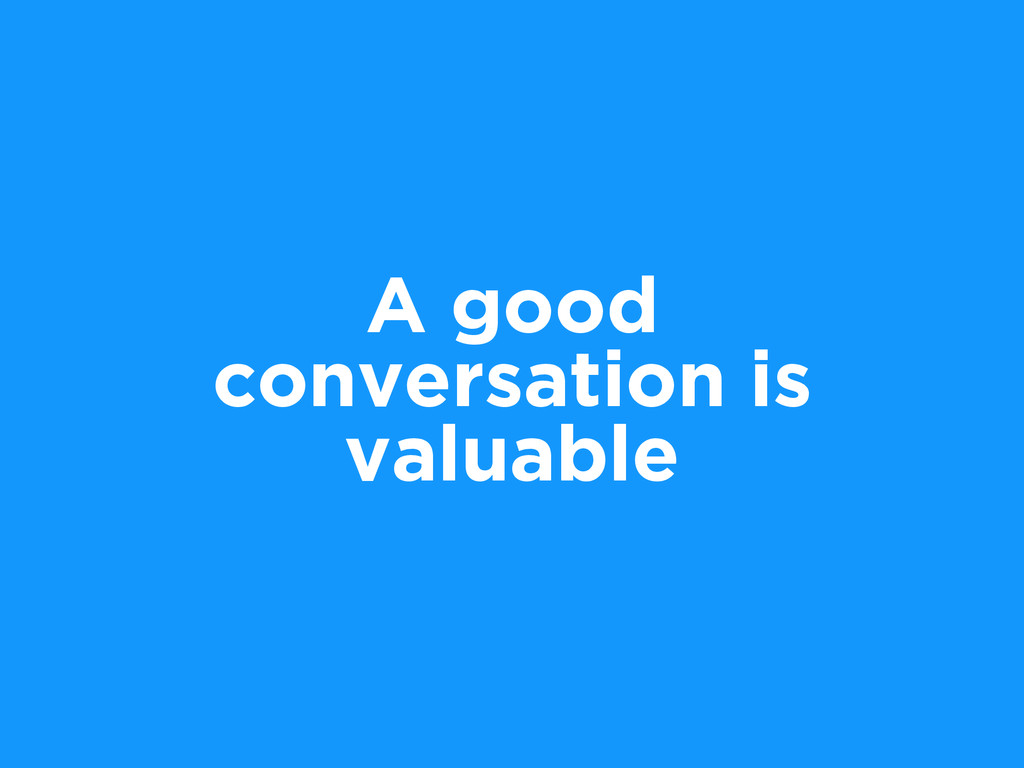 A good conversation is valuable