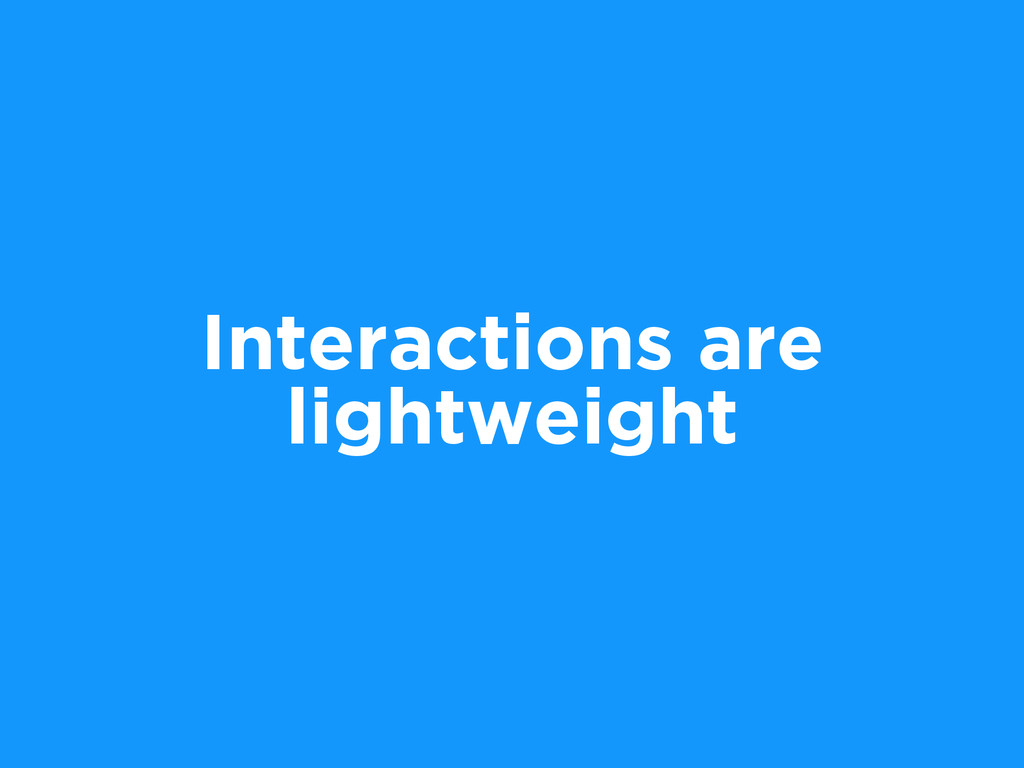 Interactions are lightweight
