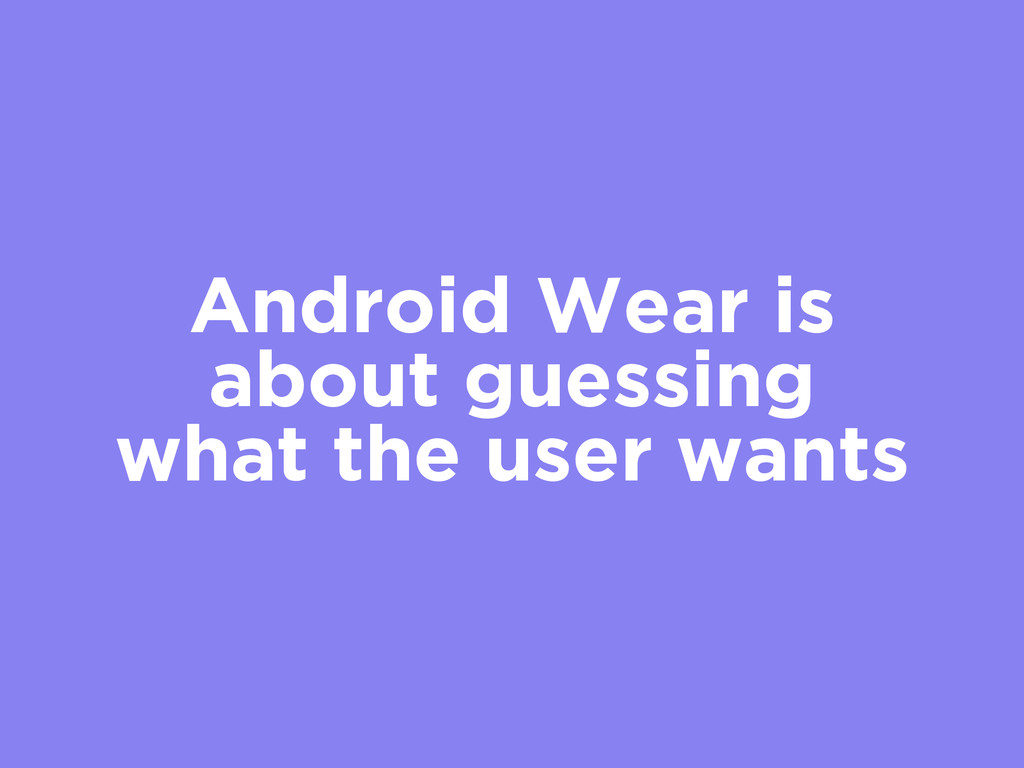 Android Wear is about guessing what the user wa...