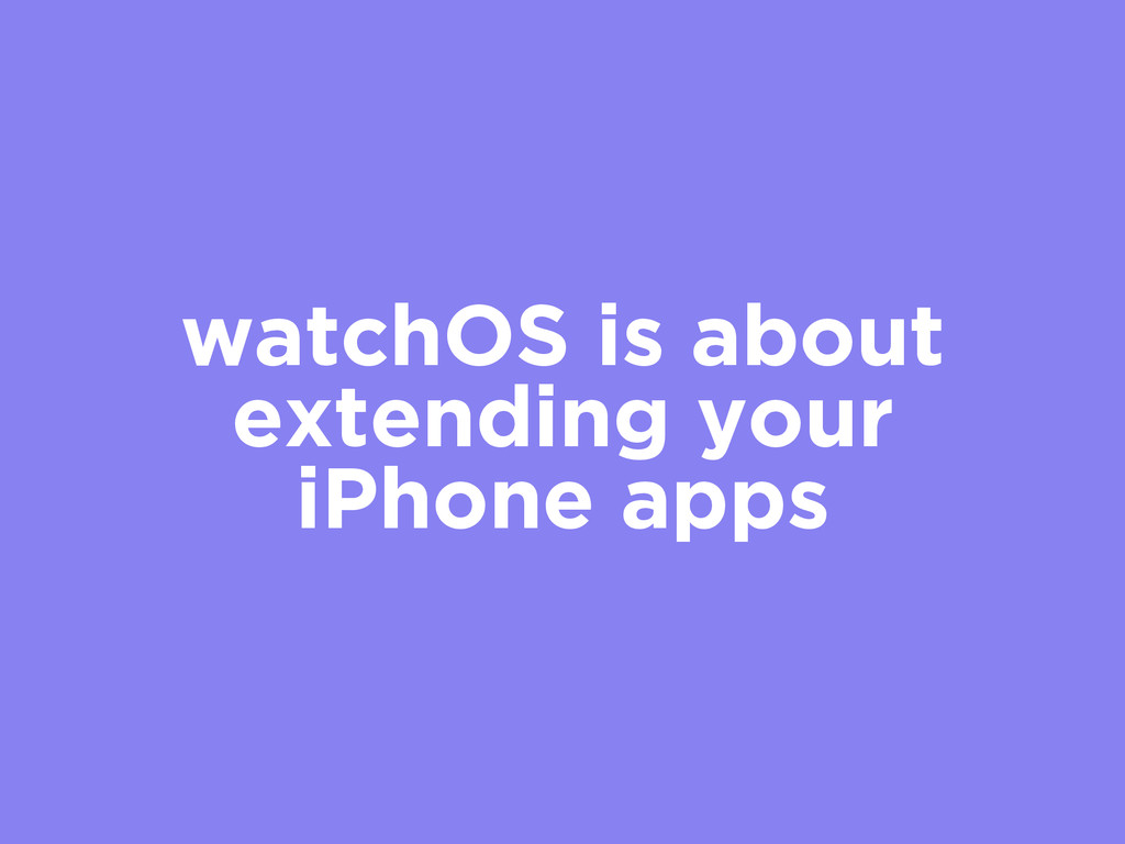 watchOS is about extending your iPhone apps