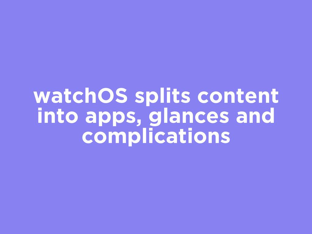 watchOS splits content into apps, glances and c...