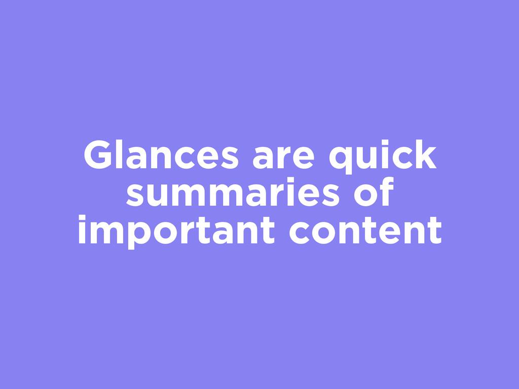 Glances are quick summaries of important content