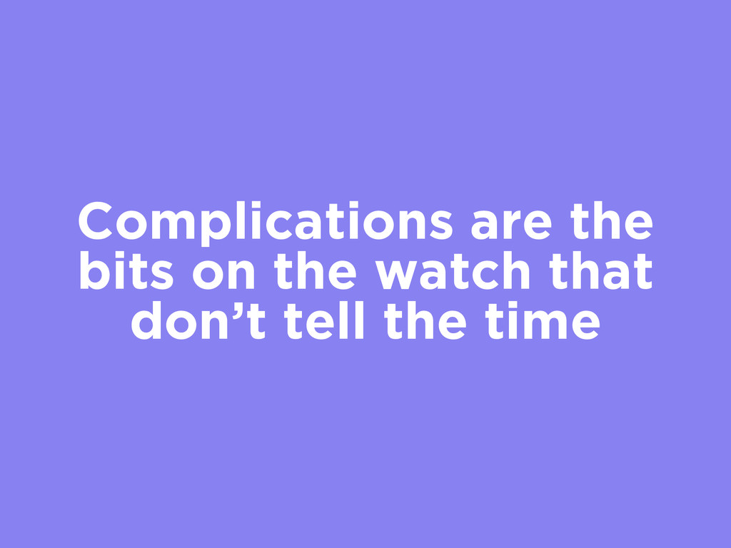 Complications are the bits on the watch that do...