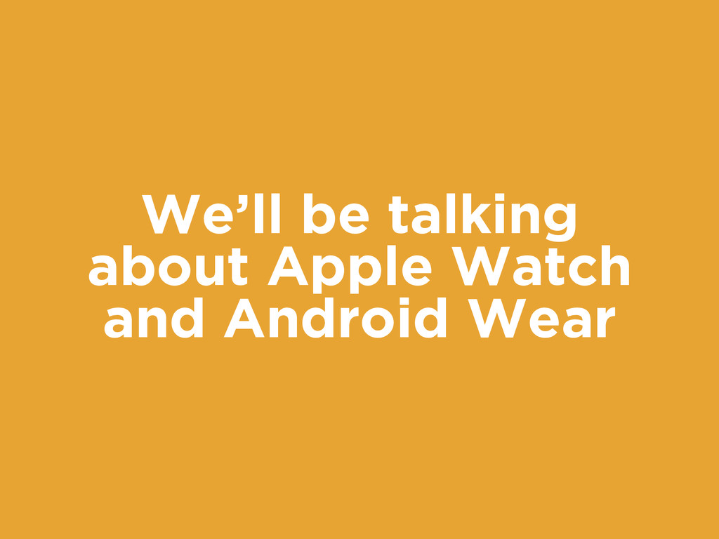 We'll be talking about Apple Watch and Android ...