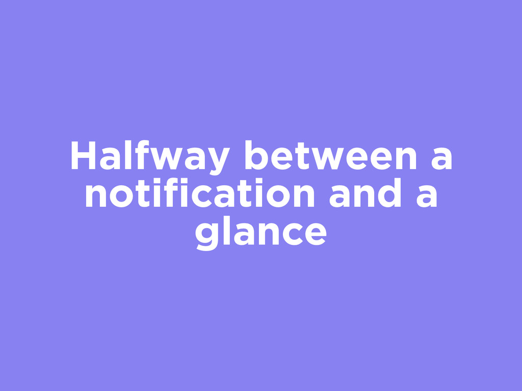 Halfway between a notification and a glance