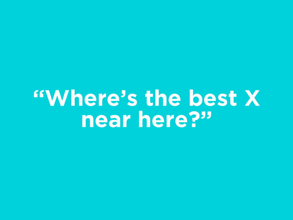 """""""Where's the best X near here?"""""""