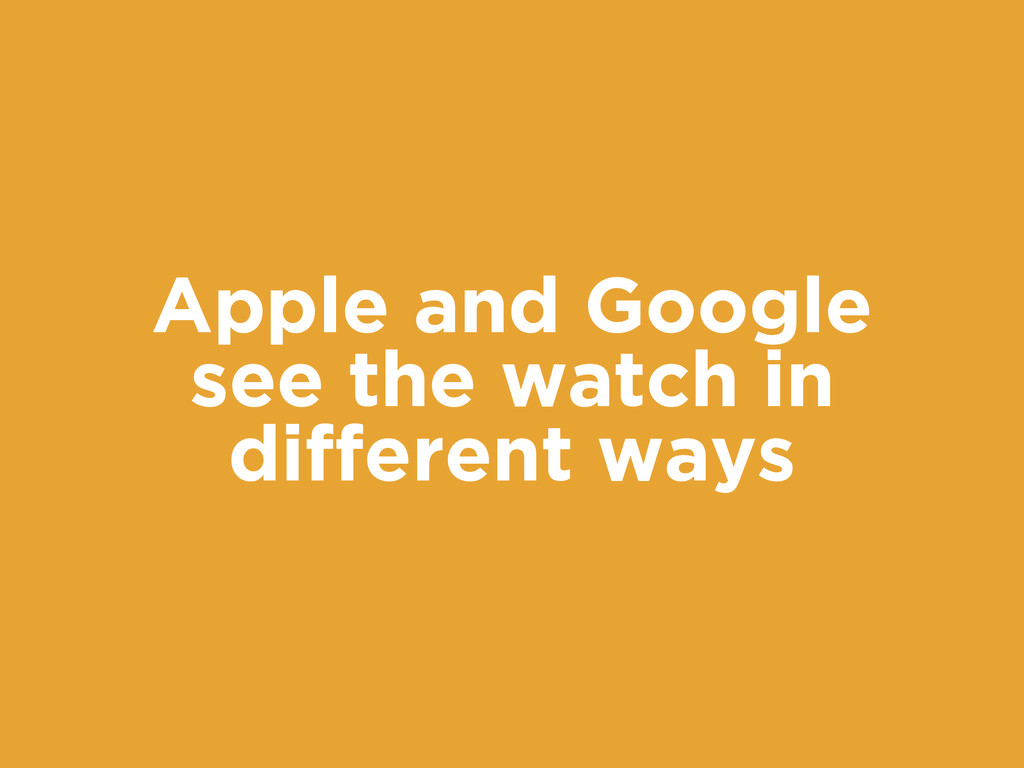 Apple and Google see the watch in different ways