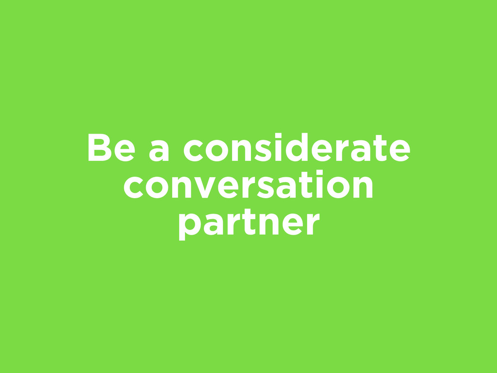 Be a considerate conversation partner