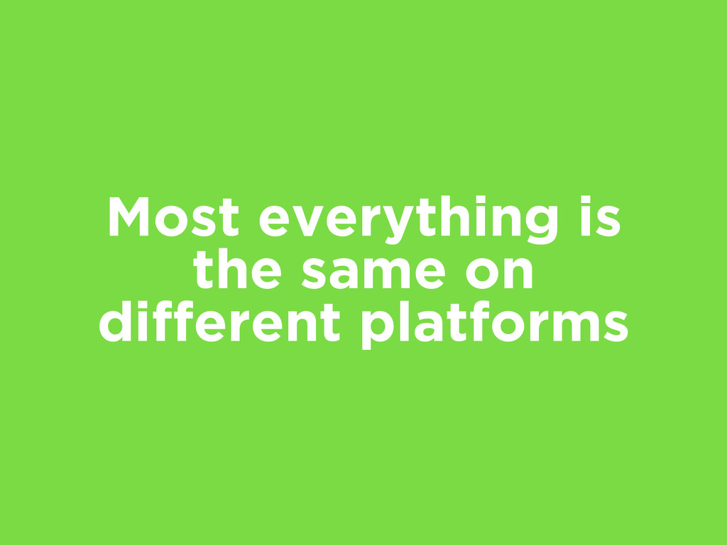 Most everything is the same on different platfo...