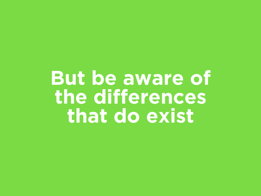 But be aware of the differences that do exist