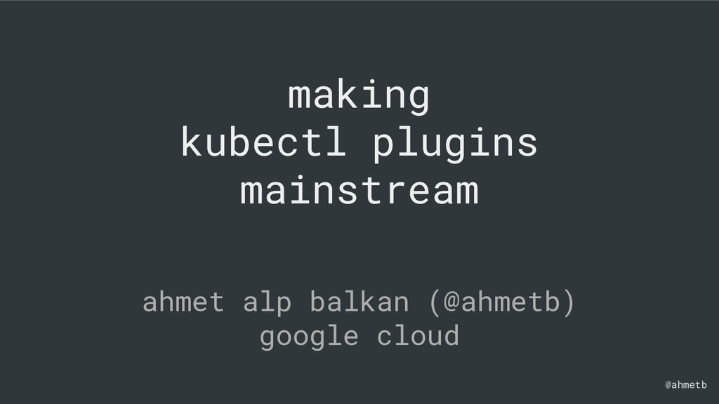@ahmetb making kubectl plugins mainstream ahmet...