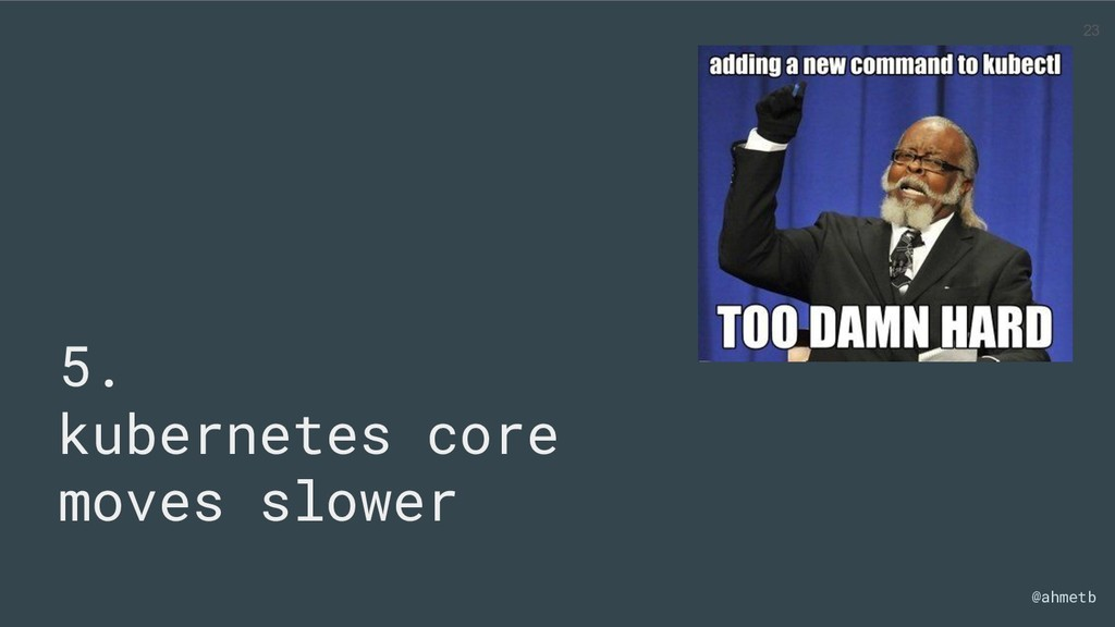 @ahmetb 5. kubernetes core moves slower 23