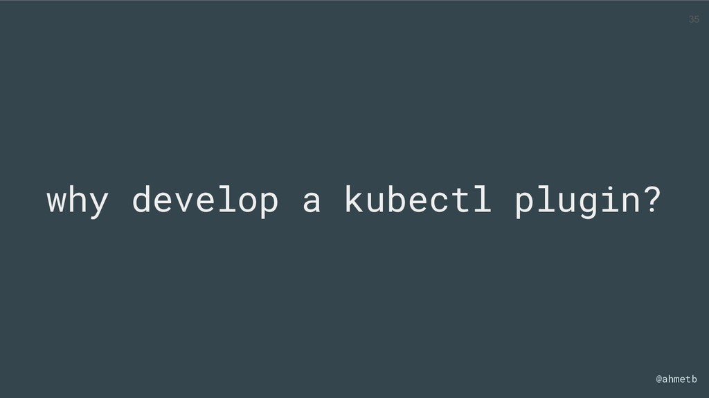 @ahmetb why develop a kubectl plugin? 35