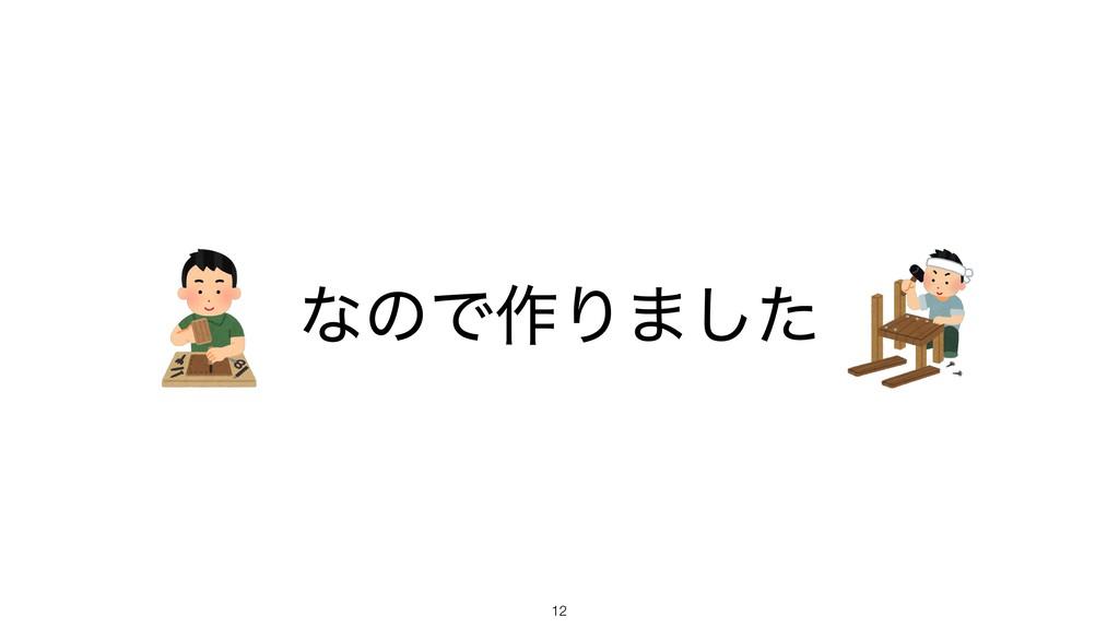 ͳͷͰ࡞Γ·ͨ͠ !12
