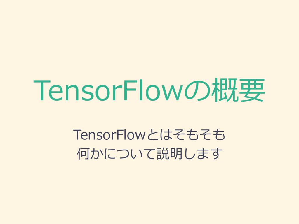 TensorFlowの概要 TensorFlowとはそもそも 何かについて説明します